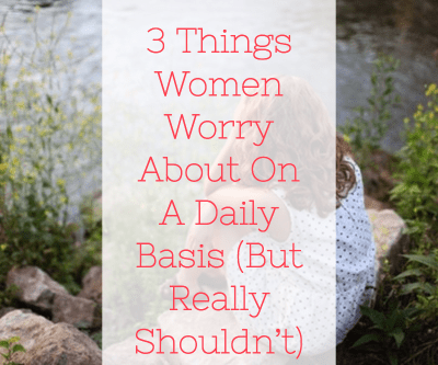 3 Things Women Worry About On A Daily Basis (But Really Shouldn't)