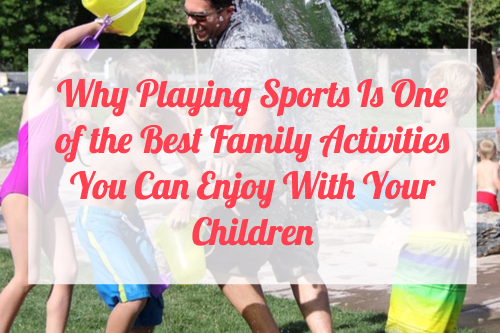 Why Playing Sports Is One of the Best Family Activities You Can Enjoy With Your Children