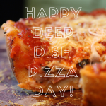 Delicious! Celebrate Deep Dish Pizza Day #AtoZChallenge