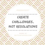 Create challenges, not resolutions #52essays2017