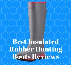 Best Insulated Rubber Hunting Boots Reviews