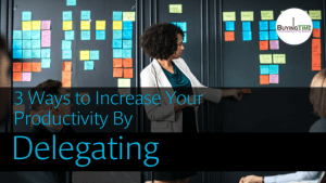 3 Ways to Increase Your Productivity By Delegating