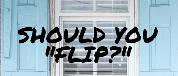 SHOULD YOU FLIP HOUSES?