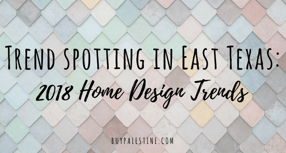 Trend spotting in East Texas: 2018 Home Design Trends