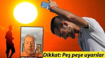 Peş peşe uyarılar! Prof. Dr. Orhan Şen gün verdi: Aşırı sıcak alarmı