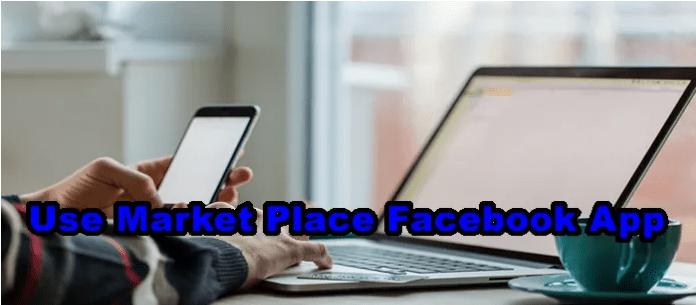 Use Market Place Facebook App – Facebook Market Place Mobile App / Features of Facebook Market Place Mobile App