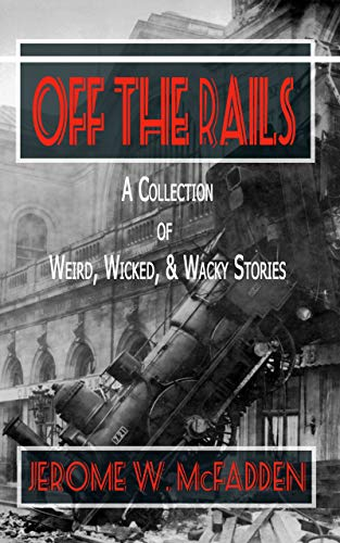 OFF THE RAILS: A Collection of Weird, Wicked, & Wacky Stories