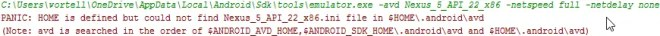 PANIC: HOME is defined but could not find Nexus_5_API_22_x86.ini file in $HOME\.android\avd (Note: avd is searched in the order of $ANDROID_AVD_HOME,$ANDROID_SDK_HOME \.android\avd and $HOME\.android\avd).