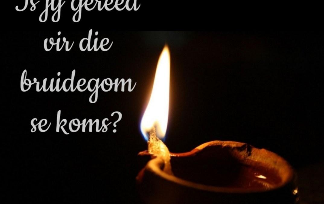 Matt 25:1-13 Is jy gereed vir die Bruidegom se koms?