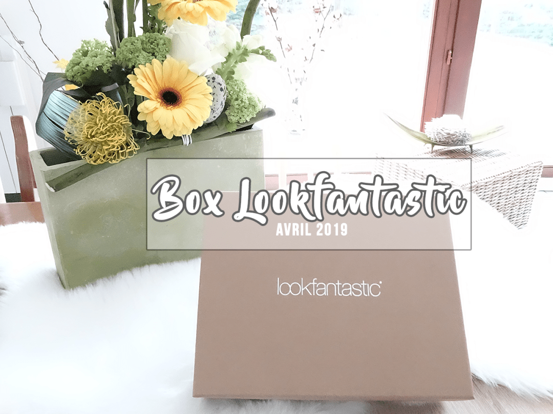 Unboxing - Box Lookfantastic d'avril 2019 ♢ By Elodie