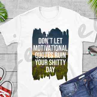 Don't Let Motivational Quotes Ruin Your Shitty Day Tee