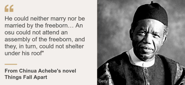 "Quote card. From Chinua Achebe's novel Things Fall Apart: ""He could neither marry nor be married by the freeborn… An osu could not attend an assembly of the freeborn, and they, in turn, could not shelter under his roof"""
