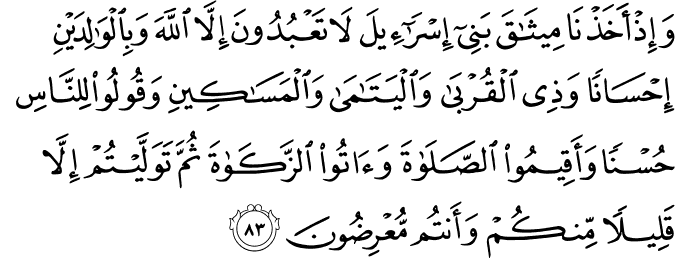 Et [rappelle-toi], lorsque Nous avons pris l'engagement des enfants d'Israël de n'adorer qu'Allah, de faire le bien envers les pères, les mères, les proches parents, les orphelins et les nécessiteux, d'avoir de bonnes paroles avec les gens; d'accomplir régulièrement la Salat et d'acquitter le Zakat ! - Mais à l'exception d'un petit nombre de vous, vous manquiez à vos engagements en vous détournant de Nos commandements.