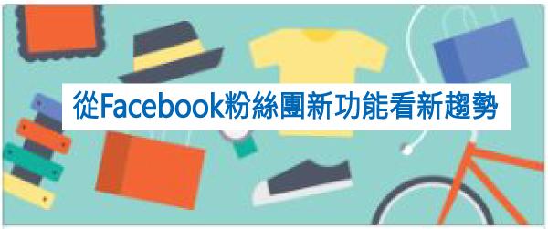 從Facebook粉絲團新功能看新趨勢
