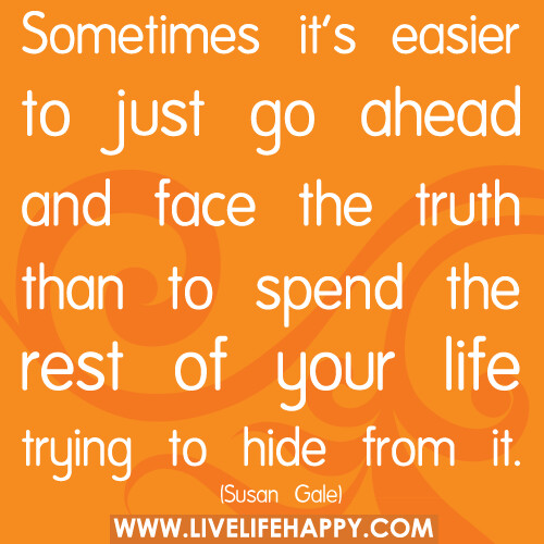 Sometimes Its Easier To Just Go Ahead And Face The Truth