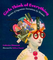Girls Think of Everything. Stories of Ingenious Inventions by women, by Catherine Thimmeath & Melissa Sweet