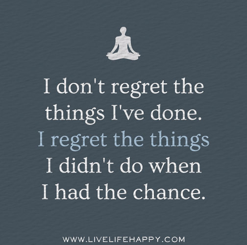 Didnt Chance Things Regret Do I Have Had Dont I Wen I Things I Regret I Done