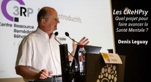Les CReHPsy: Quel projet pour faire avancer la Santé Mentale? Denis Leguay