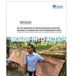 Words into Action Guideline: On the frontline of disaster risk reduction and resilience: Children and youth engagement guide for implementing the Sendai Framework for Disaster Risk Reduction 2015-2030