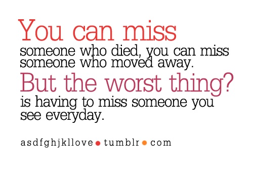 the worst thing is missing someone you see every day!