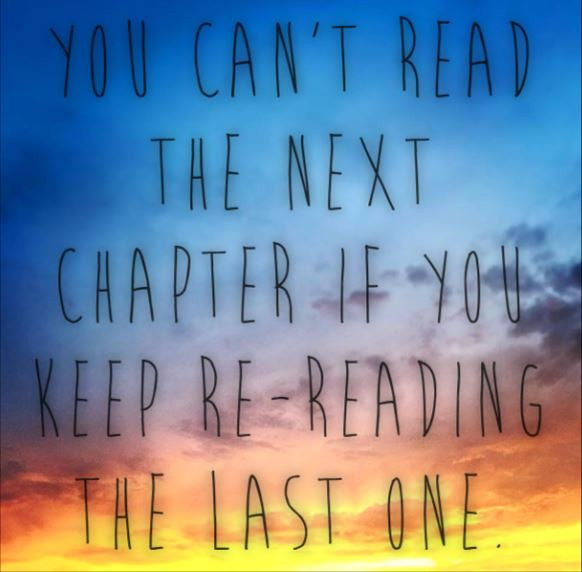 You can't read the next chapter if you keep re-reading the last one.