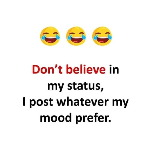 Don't believe in my status, i post whatever my mood prefer