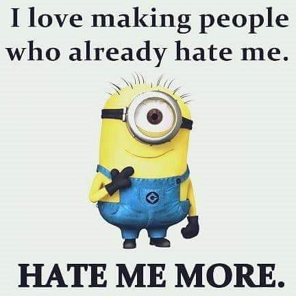 I love making people who hate me, hate me more