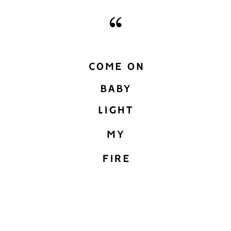 COME ON BABY LIGHT MY FIRE..