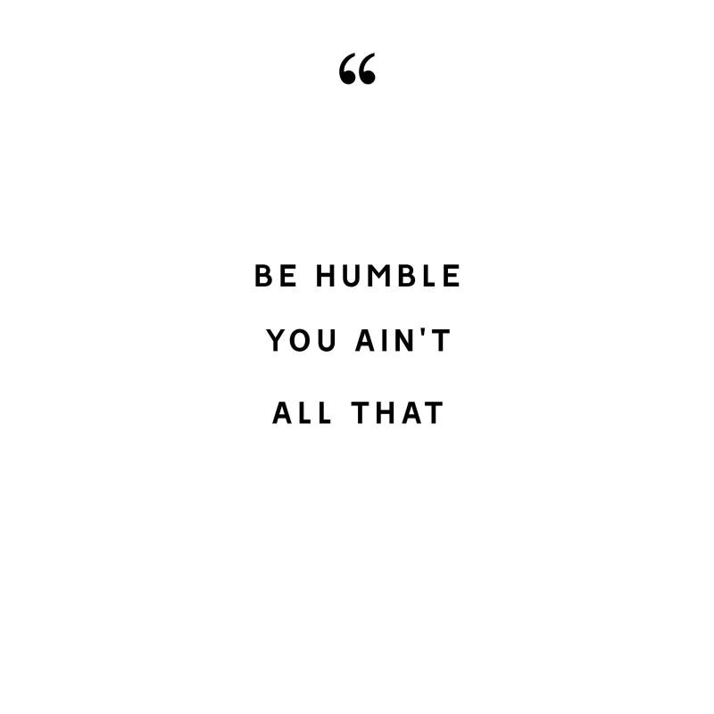 be humble you ain't all that