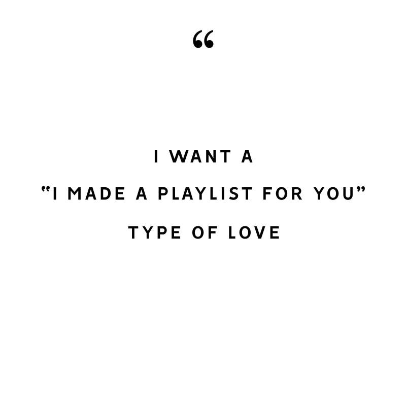 i want a i made a playlist for you type of love