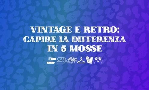 Vintage e Retro: capire la differenza in 5 mosse