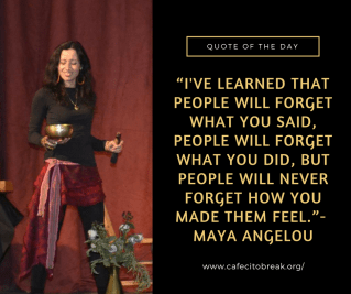 """I've learned that people will forget what you said, people will forget what you did, but people will never forget how you made them feel.""- Maya Angelou"