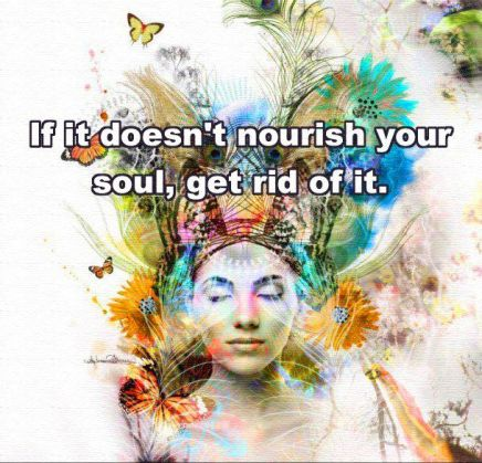 If it doesn't nourish Your Soul, get rid of it -artist Melissa Williams