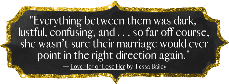 """""""Everything between them was dark, lustful, confusing, and... so far off course, she wasn't sure their marriage would ever point in the right direction again."""" - Love Her or Lose Her by Tessa Bailey"""