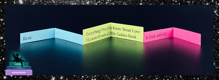 RENT, Everything I Need to Know About Love I Learned from a Little Golden Book, It Ends With Us
