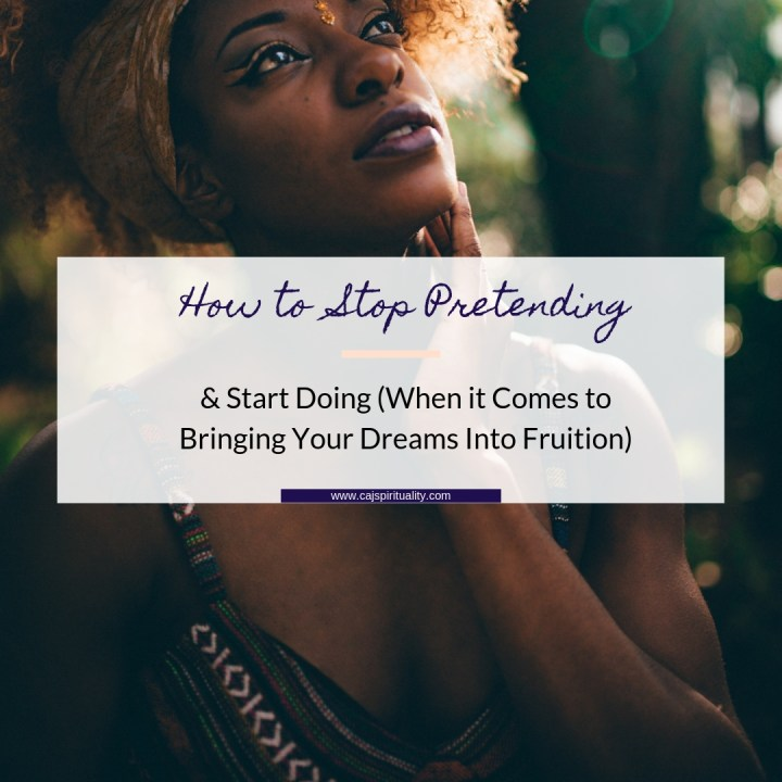 How to Stop Pretending and Start Doing (When it Comes to Bringing Your Dreams Into Fruition)