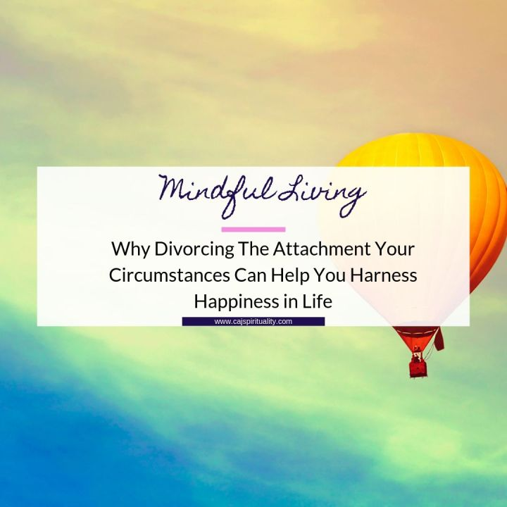 Why Divorcing The Attachment Your Circumstances Can Help You Harness Happiness in Life