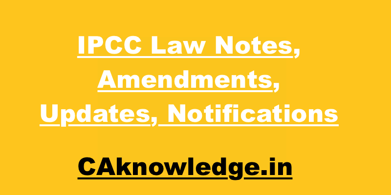 IPCC Law Notes, Amendments, Updates, Notifications