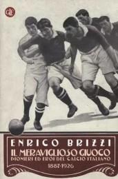 Il meraviglioso giuoco. Pionieri ed eroi del calcio italiano 1887-1926 - Enrico Brizzi