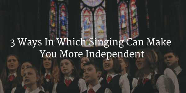 3 Ways In Which SInging Can Make You MOre Independent