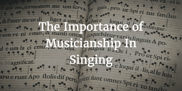 The Importance of Musicianship In Singing