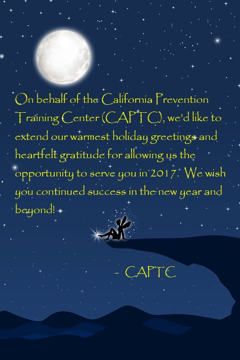 On behalf of the California Prevention Training Center (CAPTC), we'd like to extend our warmest holiday greetings and heartfelt gratitude for allowing us the opportunity to serve you in 2017. We wish you continued success in the new year and beyond!