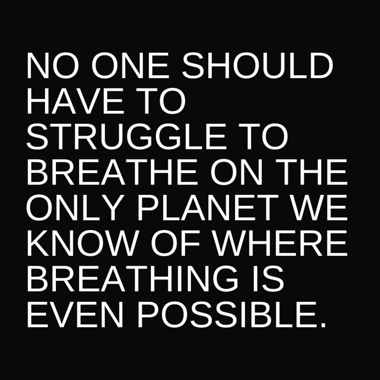 no one should have to struggle to breathe on the only planet we know of where breathing is even possible