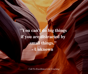 """""""You can't do big things if you are distracted by small things."""" - Unknown"""