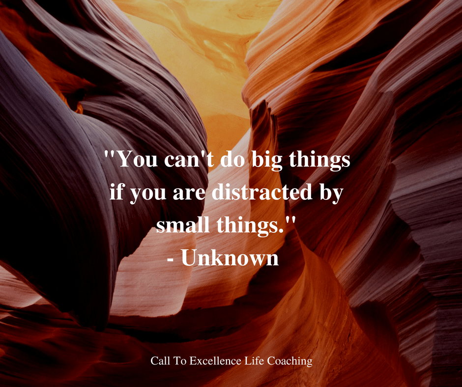 """You can't do big things if you are distracted by small things."" - Unknown"