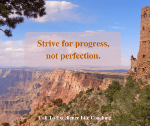 Strive for progress, not perfection.