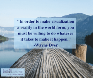"""""""In order to make visualization a reality in the world form, you must be willing to do whatever it takes to make it happen."""" - Wayne Dyer"""