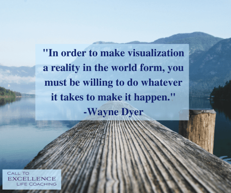 """In order to make visualization a reality in the world form, you must be willing to do whatever it takes to make it happen."" - Wayne Dyer"