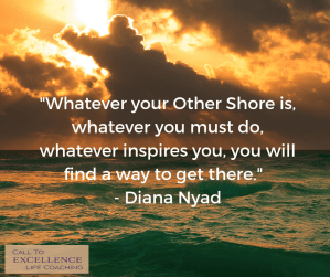 """""""Whatever your Other Shore is, whatever you must do, whatever inspires you, you will find a way to get there."""" - Diana Nyad"""