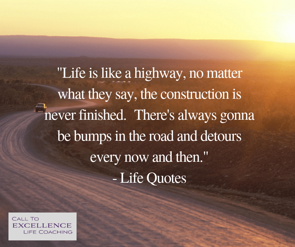 """""""Life is like a highway, no matter what they say, the construction is never finished. There's always gonna be bumps in the road and detours every now and then."""" - Life Quotes"""